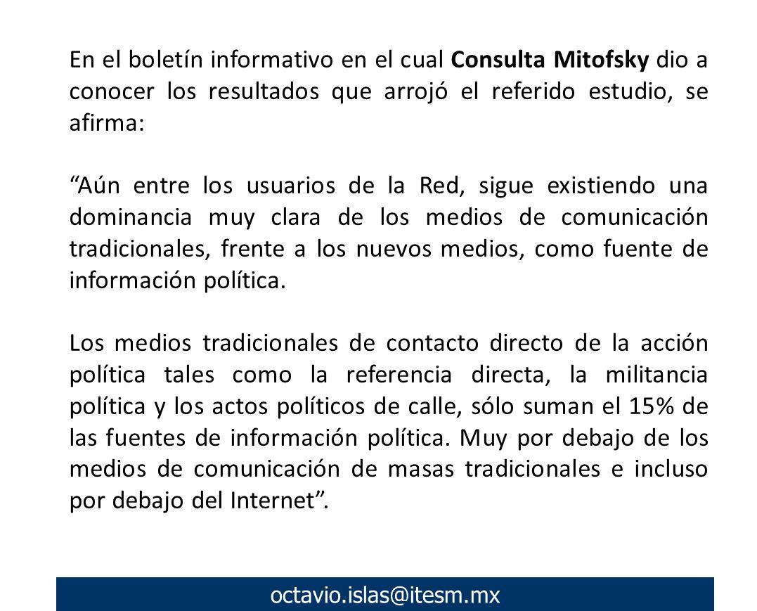 octavio.islas@itesm.mx En el boletín informativo en el cual Consulta Mitofsky dio a conocer los resultados que arrojó el referido estudio, se afirma: Aún entre los usuarios de la Red, sigue existiendo una dominancia muy clara de los medios de comunicación tradicionales, frente a los nuevos medios, como fuente de información política.