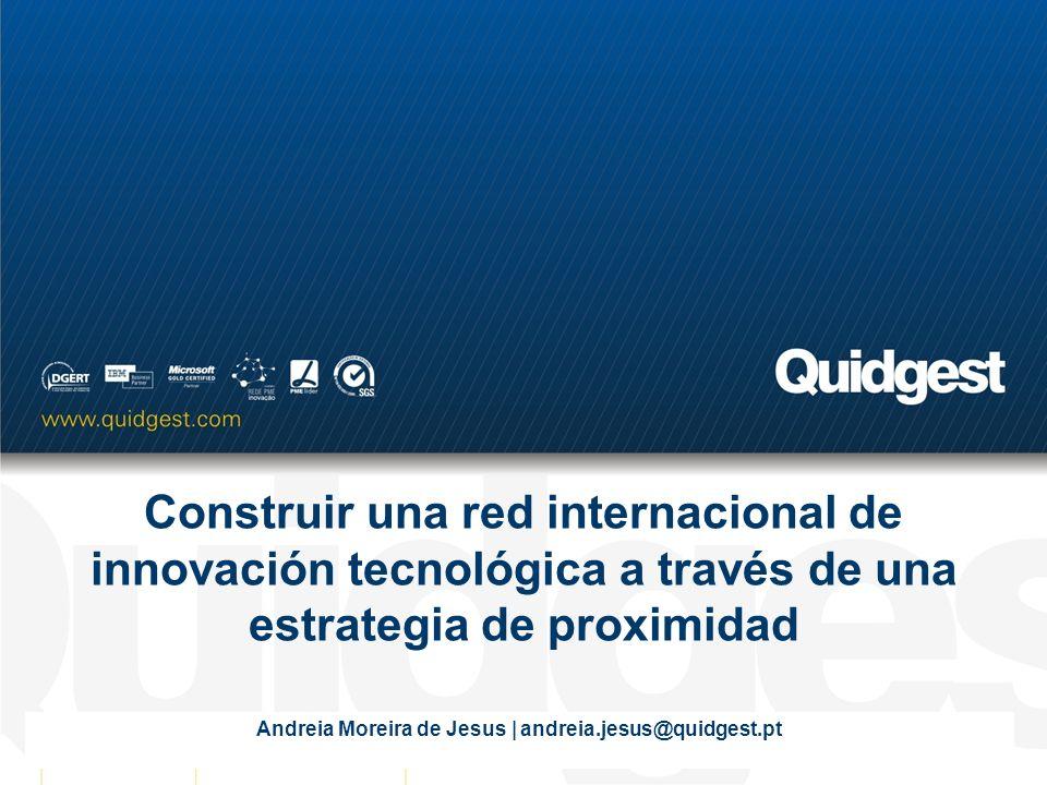 Construir una red internacional de innovación tecnológica a través de una estrategia de proximidad Andreia Moreira de Jesus | andreia.jesus@quidgest.pt