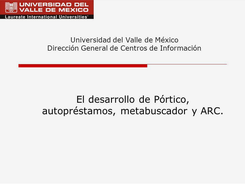 Universidad del Valle de México Dirección General de Centros de Información El desarrollo de Pórtico, autopréstamos, metabuscador y ARC.