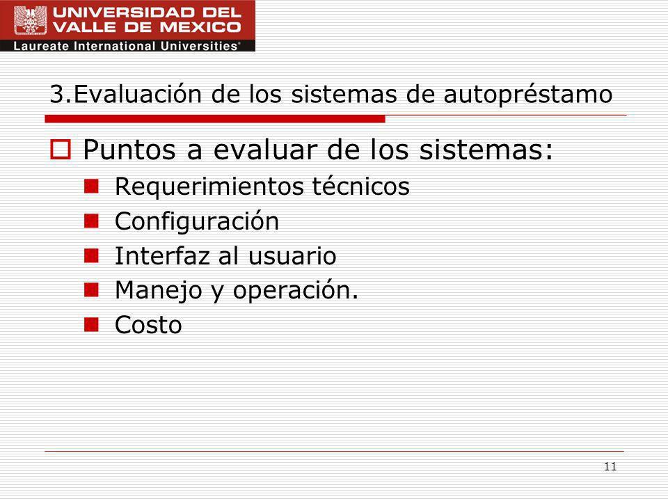 11 3.Evaluación de los sistemas de autopréstamo Puntos a evaluar de los sistemas: Requerimientos técnicos Configuración Interfaz al usuario Manejo y operación.