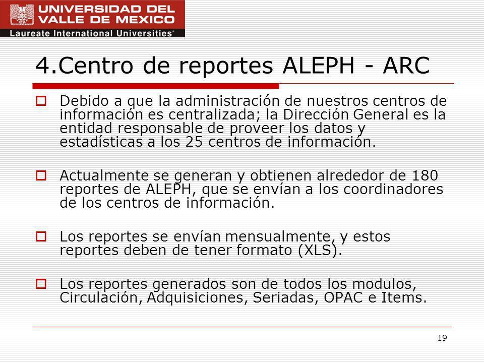 19 4.Centro de reportes ALEPH - ARC Debido a que la administración de nuestros centros de información es centralizada; la Dirección General es la entidad responsable de proveer los datos y estadísticas a los 25 centros de información.