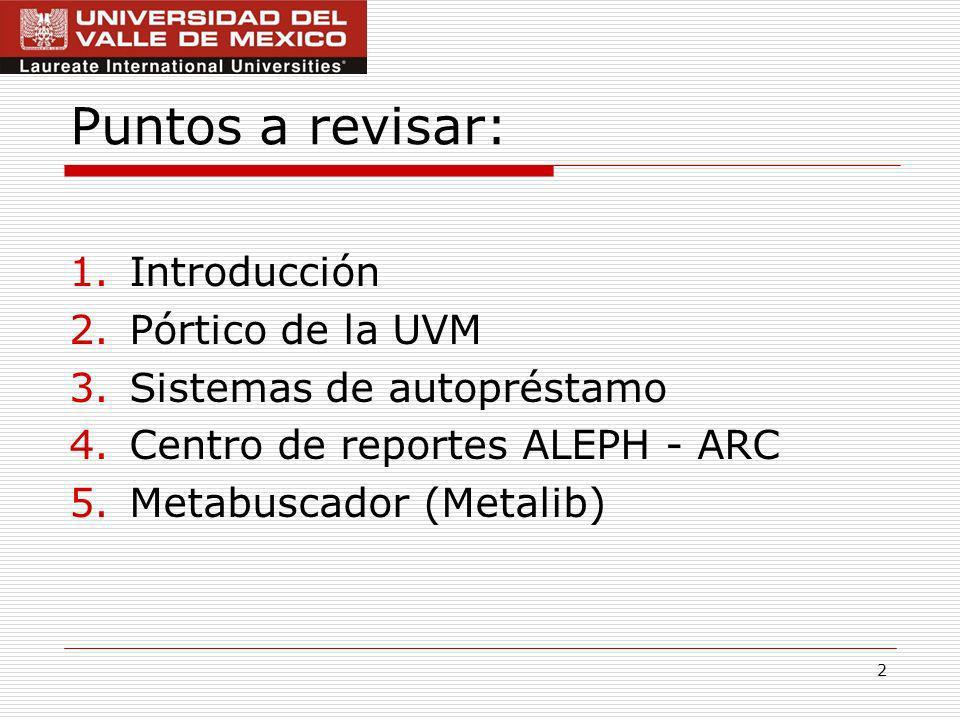 2 Puntos a revisar: 1.Introducción 2.Pórtico de la UVM 3.Sistemas de autopréstamo 4.Centro de reportes ALEPH - ARC 5.Metabuscador (Metalib)