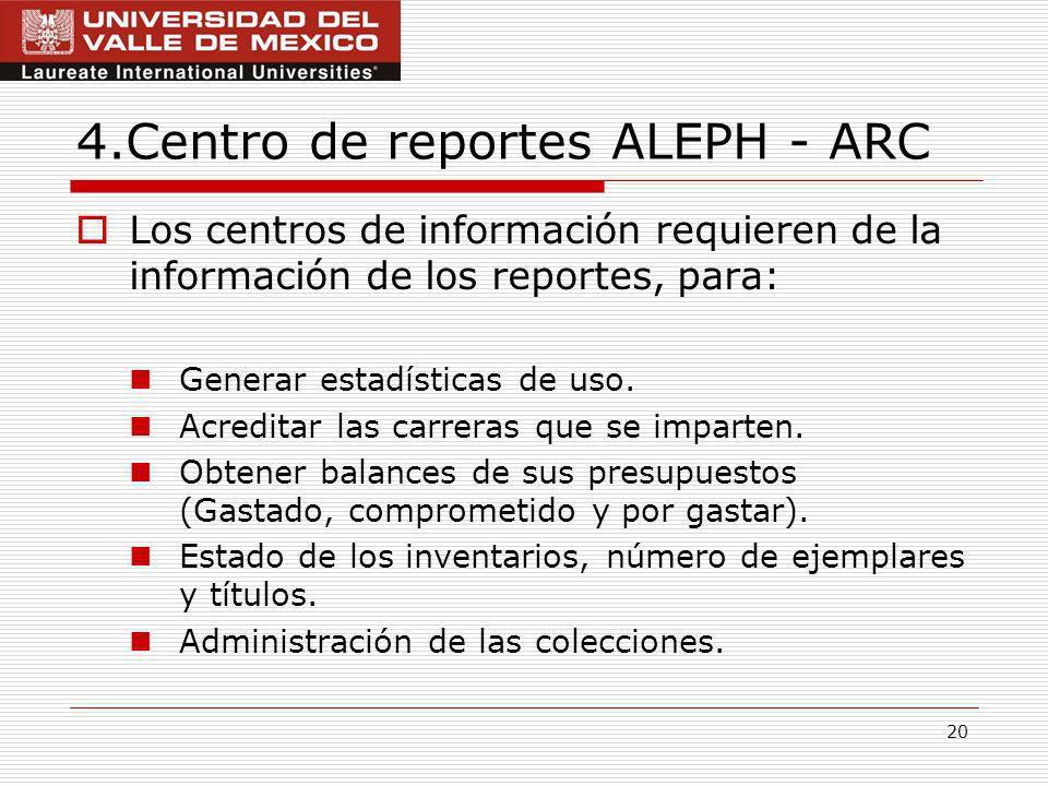 20 4.Centro de reportes ALEPH - ARC Los centros de información requieren de la información de los reportes, para: Generar estadísticas de uso.