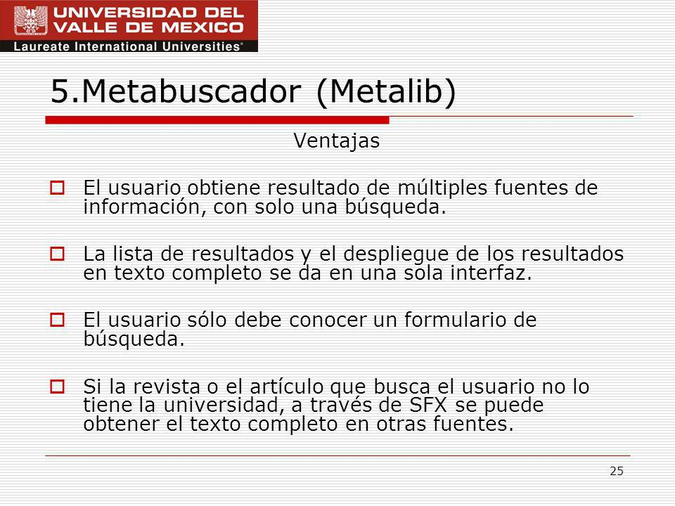 25 5.Metabuscador (Metalib) Ventajas El usuario obtiene resultado de múltiples fuentes de información, con solo una búsqueda.