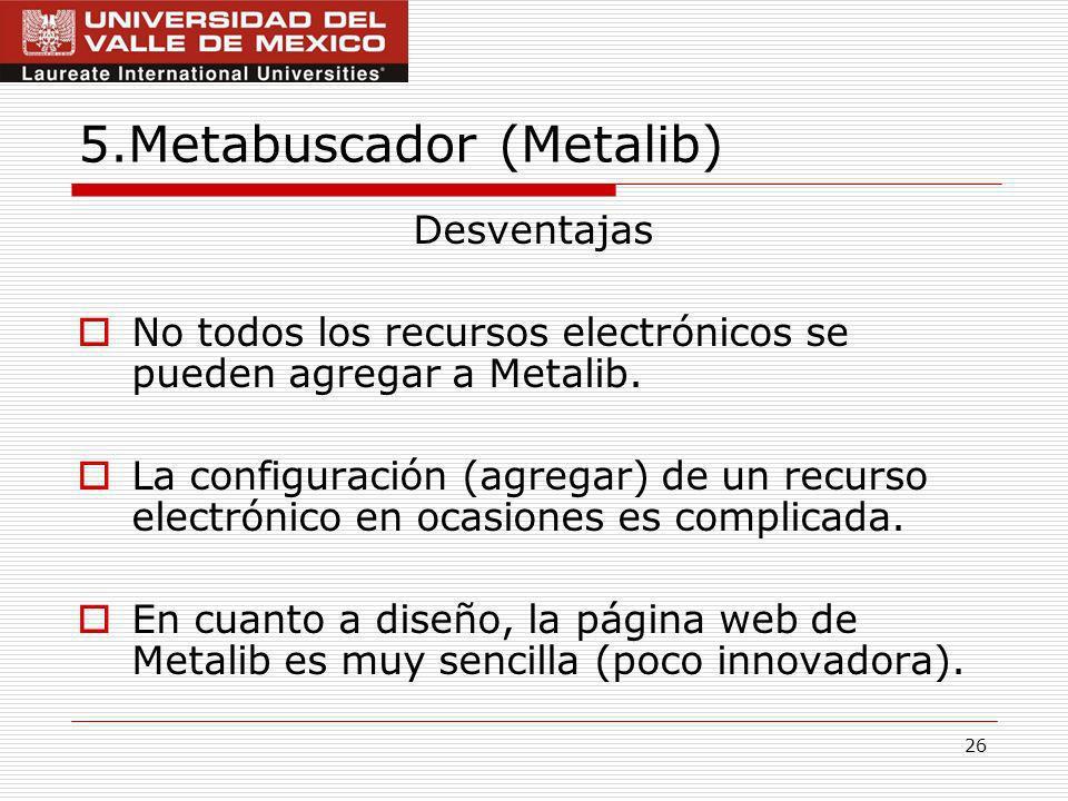 26 5.Metabuscador (Metalib) Desventajas No todos los recursos electrónicos se pueden agregar a Metalib.