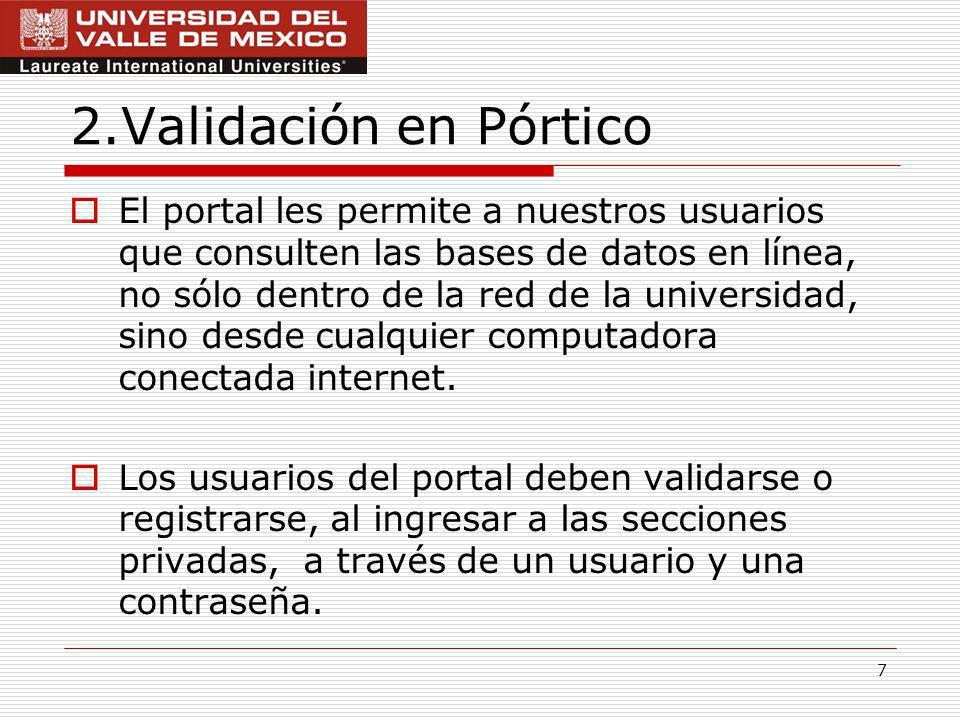 7 2.Validación en Pórtico El portal les permite a nuestros usuarios que consulten las bases de datos en línea, no sólo dentro de la red de la universidad, sino desde cualquier computadora conectada internet.