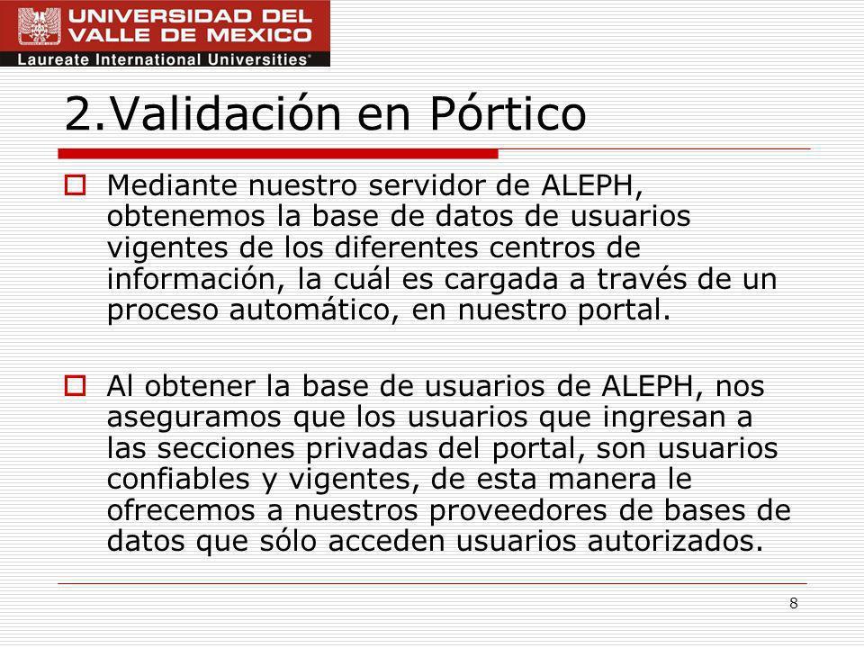 8 2.Validación en Pórtico Mediante nuestro servidor de ALEPH, obtenemos la base de datos de usuarios vigentes de los diferentes centros de información, la cuál es cargada a través de un proceso automático, en nuestro portal.