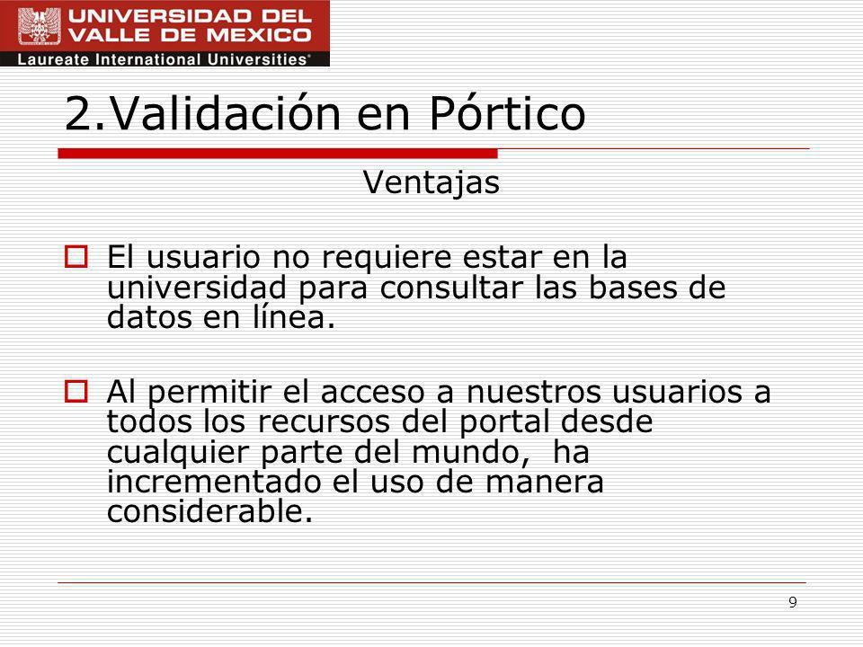 9 2.Validación en Pórtico Ventajas El usuario no requiere estar en la universidad para consultar las bases de datos en línea.