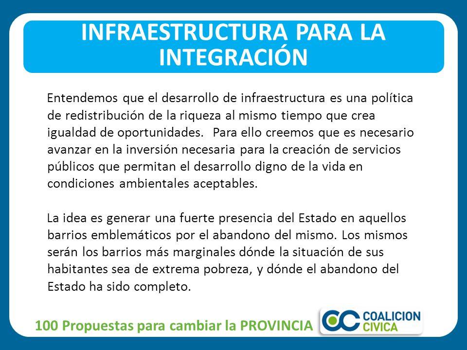 INFRAESTRUCTURA PARA LA INTEGRACIÓN 100 Propuestas para cambiar la PROVINCIA Entendemos que el desarrollo de infraestructura es una política de redistribución de la riqueza al mismo tiempo que crea igualdad de oportunidades.