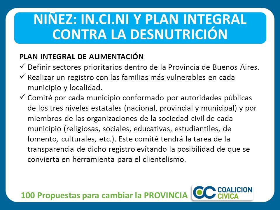 100 Propuestas para cambiar la PROVINCIA NIÑEZ: IN.CI.NI Y PLAN INTEGRAL CONTRA LA DESNUTRICIÓN PLAN INTEGRAL DE ALIMENTACIÓN Definir sectores prioritarios dentro de la Provincia de Buenos Aires.