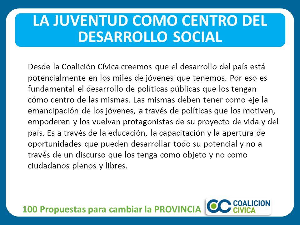 100 Propuestas para cambiar la PROVINCIA LA JUVENTUD COMO CENTRO DEL DESARROLLO SOCIAL Desde la Coalición Cívica creemos que el desarrollo del país está potencialmente en los miles de jóvenes que tenemos.