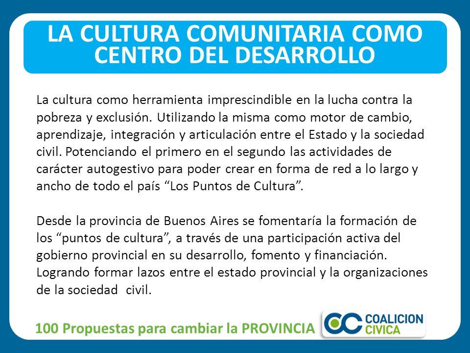 100 Propuestas para cambiar la PROVINCIA LA CULTURA COMUNITARIA COMO CENTRO DEL DESARROLLO La cultura como herramienta imprescindible en la lucha contra la pobreza y exclusión.