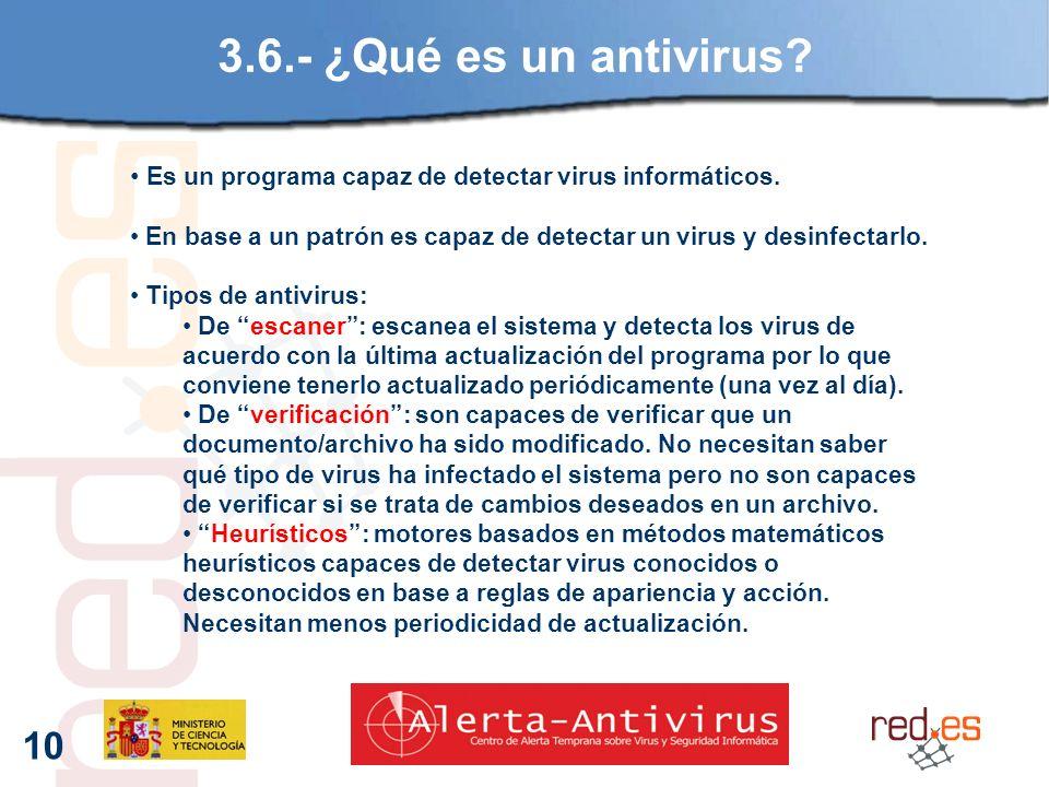 10 3.6.- ¿Qué es un antivirus. Es un programa capaz de detectar virus informáticos.