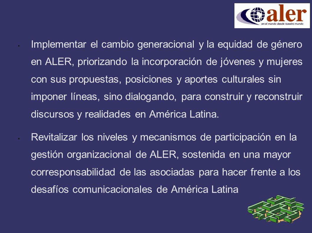 Implementar el cambio generacional y la equidad de género en ALER, priorizando la incorporación de jóvenes y mujeres con sus propuestas, posiciones y aportes culturales sin imponer líneas, sino dialogando, para construir y reconstruir discursos y realidades en América Latina.