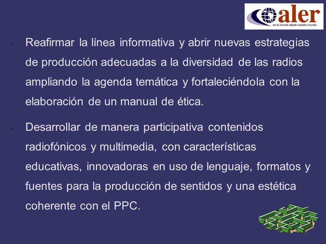 Reafirmar la línea informativa y abrir nuevas estrategias de producción adecuadas a la diversidad de las radios ampliando la agenda temática y fortaleciéndola con la elaboración de un manual de ética.
