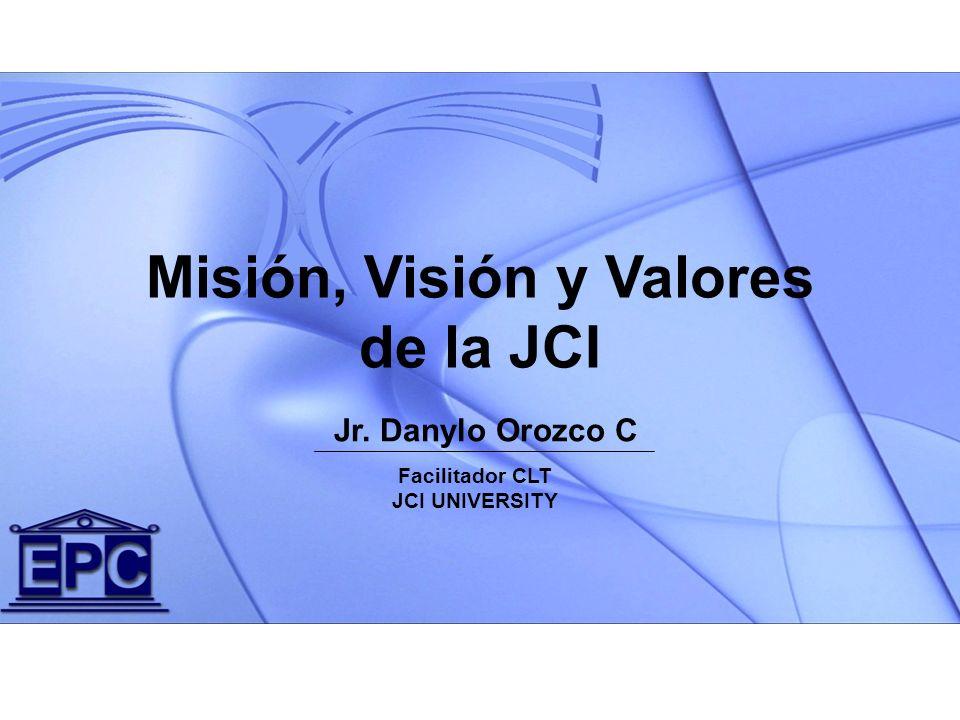 Jr. Danylo Orozco C Misión, Visión y Valores de la JCI Facilitador CLT JCI UNIVERSITY