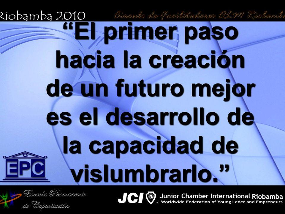 El primer paso hacia la creación de un futuro mejor es el desarrollo de la capacidad de vislumbrarlo.