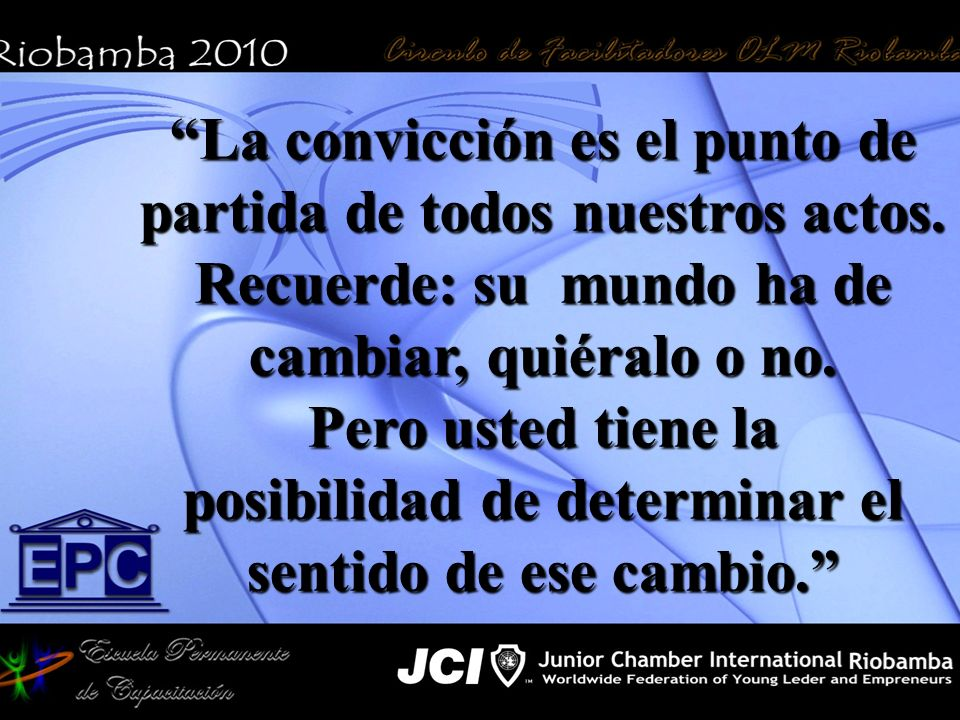 La convicción es el punto de partida de todos nuestros actos. Recuerde: su mundo ha de cambiar, quiéralo o no. Pero usted tiene la posibilidad de dete