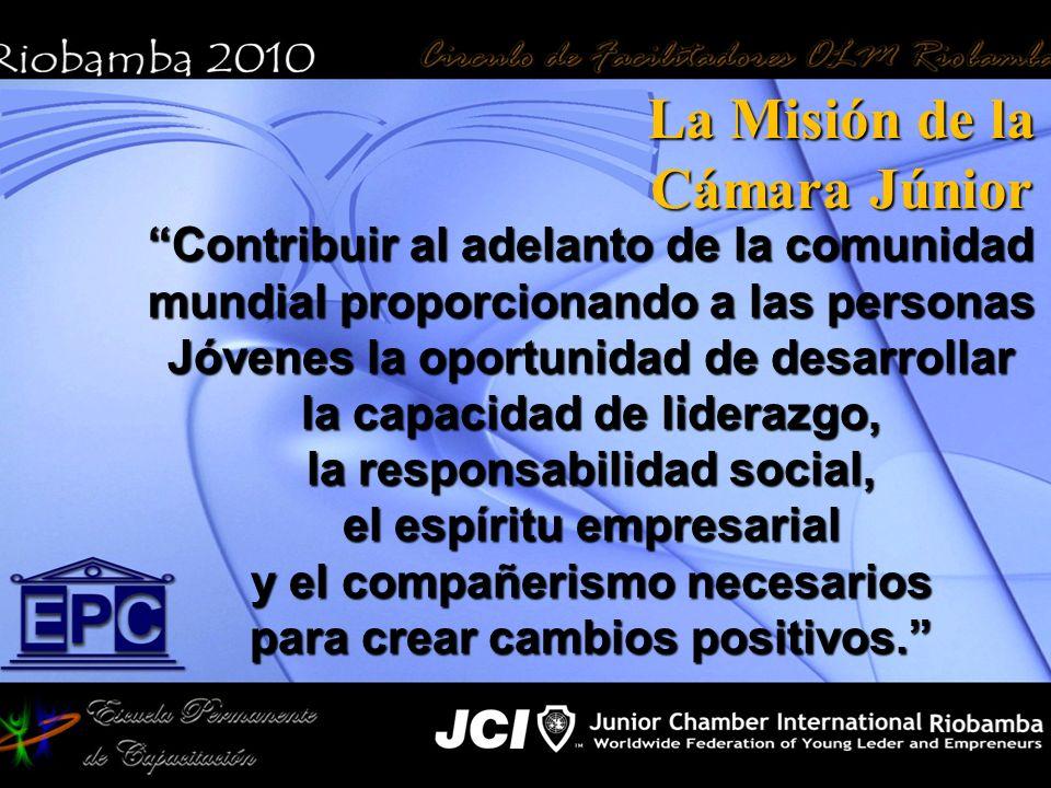 La Misión de la Cámara Júnior Contribuir al adelanto de la comunidad mundial proporcionando a las personas Jóvenes la oportunidad de desarrollar la ca