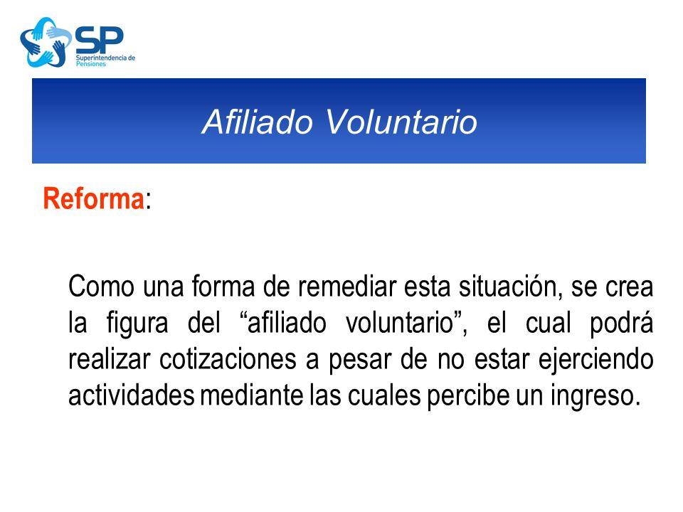 Reforma : Como una forma de remediar esta situación, se crea la figura del afiliado voluntario, el cual podrá realizar cotizaciones a pesar de no esta