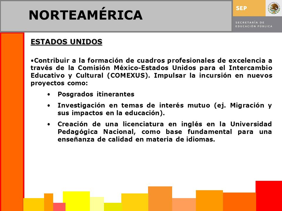 NORTEAMÉRICA ESTADOS UNIDOS Contribuir a la formación de cuadros profesionales de excelencia a través de la Comisión México-Estados Unidos para el Intercambio Educativo y Cultural (COMEXUS).