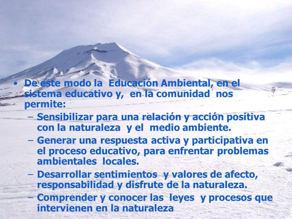 De este modo la Educación Ambiental, en el sistema educativo y, en la comunidad nos permite: –Sensibilizar para una relación y acción positiva con la