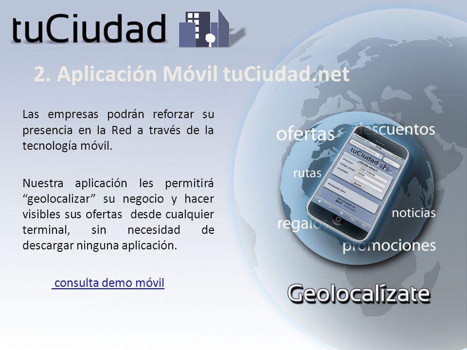 2. Aplicación Móvil tuCiudad.net Las empresas podrán reforzar su presencia en la Red a través de la tecnología móvil. Nuestra aplicación les permitirá