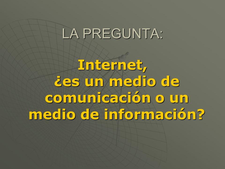 LA PREGUNTA: Internet, ¿es un medio de comunicación o un medio de información?