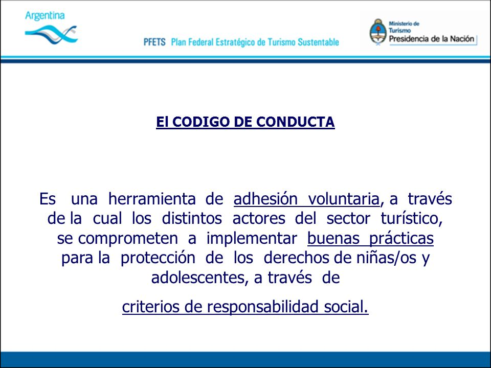El CODIGO DE CONDUCTA Es una herramienta de adhesión voluntaria, a través de la cual los distintos actores del sector turístico, se comprometen a implementar buenas prácticas para la protección de los derechos de niñas/os y adolescentes, a través de criterios de responsabilidad social.