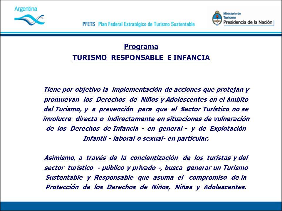Programa TURISMO RESPONSABLE E INFANCIA Tiene por objetivo la implementación de acciones que protejan y promuevan los Derechos de Niños y Adolescentes en el ámbito del Turismo, y a prevención para que el Sector Turístico no se involucre directa o indirectamente en situaciones de vulneración de los Derechos de Infancia - en general - y de Explotación Infantil - laboral o sexual- en particular.