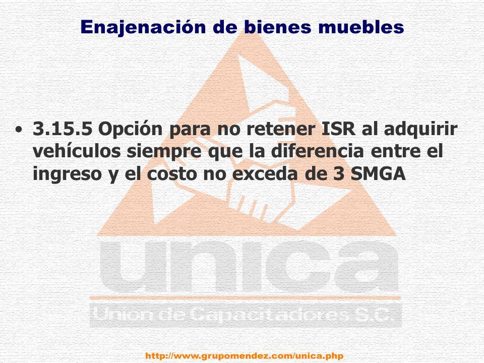 Enajenación de bienes muebles 3.15.5 Opción para no retener ISR al adquirir vehículos siempre que la diferencia entre el ingreso y el costo no exceda de 3 SMGA
