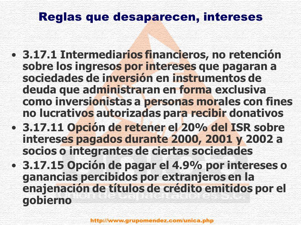Reglas que desaparecen, intereses 3.17.1 Intermediarios financieros, no retención sobre los ingresos por intereses que pagaran a sociedades de inversión en instrumentos de deuda que administraran en forma exclusiva como inversionistas a personas morales con fines no lucrativos autorizadas para recibir donativos 3.17.11 Opción de retener el 20% del ISR sobre intereses pagados durante 2000, 2001 y 2002 a socios o integrantes de ciertas sociedades 3.17.15 Opción de pagar el 4.9% por intereses o ganancias percibidos por extranjeros en la enajenación de títulos de crédito emitidos por el gobierno