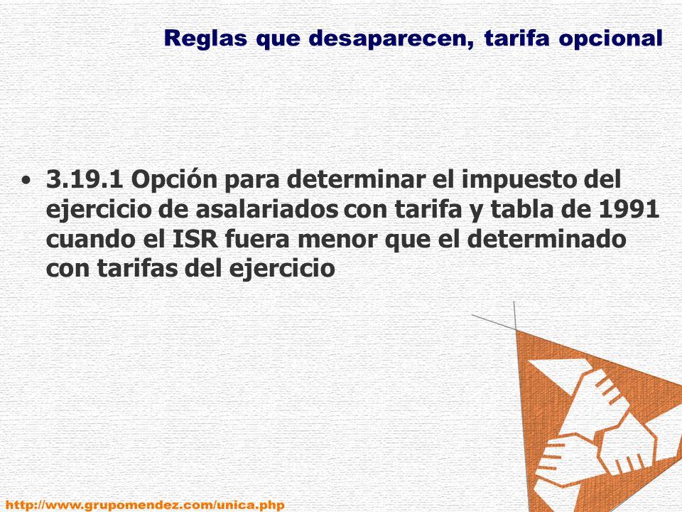Reglas que desaparecen, tarifa opcional 3.19.1 Opción para determinar el impuesto del ejercicio de asalariados con tarifa y tabla de 1991 cuando el ISR fuera menor que el determinado con tarifas del ejercicio