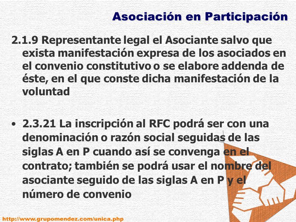 Asociación en Participación 2.1.9 Representante legal el Asociante salvo que exista manifestación expresa de los asociados en el convenio constitutivo o se elabore addenda de éste, en el que conste dicha manifestación de la voluntad 2.3.21 La inscripción al RFC podrá ser con una denominación o razón social seguidas de las siglas A en P cuando así se convenga en el contrato; también se podrá usar el nombre del asociante seguido de las siglas A en P y el número de convenio