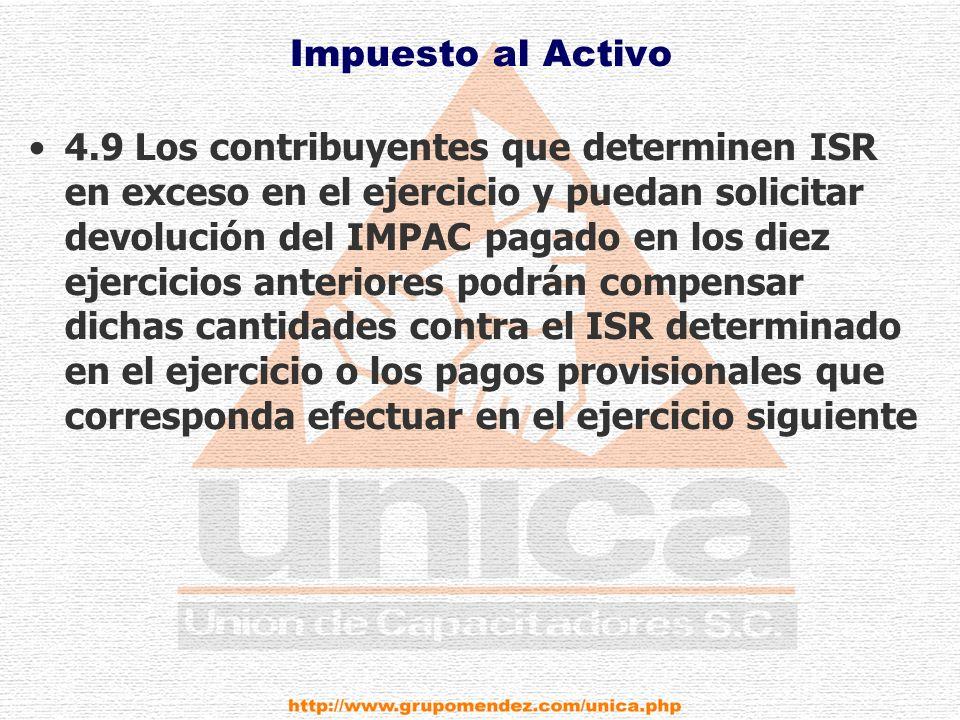Impuesto al Activo 4.9 Los contribuyentes que determinen ISR en exceso en el ejercicio y puedan solicitar devolución del IMPAC pagado en los diez ejercicios anteriores podrán compensar dichas cantidades contra el ISR determinado en el ejercicio o los pagos provisionales que corresponda efectuar en el ejercicio siguiente