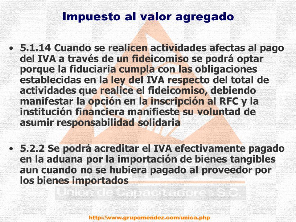 Impuesto al valor agregado 5.1.14 Cuando se realicen actividades afectas al pago del IVA a través de un fideicomiso se podrá optar porque la fiduciaria cumpla con las obligaciones establecidas en la ley del IVA respecto del total de actividades que realice el fideicomiso, debiendo manifestar la opción en la inscripción al RFC y la institución financiera manifieste su voluntad de asumir responsabilidad solidaria 5.2.2 Se podrá acreditar el IVA efectivamente pagado en la aduana por la importación de bienes tangibles aun cuando no se hubiera pagado al proveedor por los bienes importados