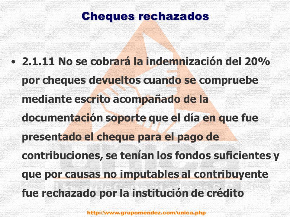 Cheques rechazados 2.1.11 No se cobrará la indemnización del 20% por cheques devueltos cuando se compruebe mediante escrito acompañado de la documentación soporte que el día en que fue presentado el cheque para el pago de contribuciones, se tenían los fondos suficientes y que por causas no imputables al contribuyente fue rechazado por la institución de crédito