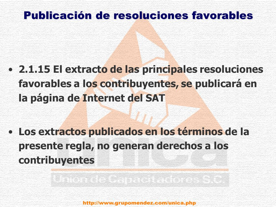 Publicación de resoluciones favorables 2.1.15 El extracto de las principales resoluciones favorables a los contribuyentes, se publicará en la página de Internet del SAT Los extractos publicados en los términos de la presente regla, no generan derechos a los contribuyentes