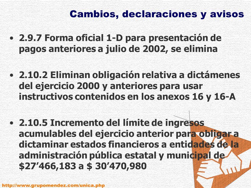 Cambios, declaraciones y avisos 2.9.7 Forma oficial 1-D para presentación de pagos anteriores a julio de 2002, se elimina 2.10.2 Eliminan obligación relativa a dictámenes del ejercicio 2000 y anteriores para usar instructivos contenidos en los anexos 16 y 16-A 2.10.5 Incremento del límite de ingresos acumulables del ejercicio anterior para obligar a dictaminar estados financieros a entidades de la administración pública estatal y municipal de $27466,183 a $ 30470,980