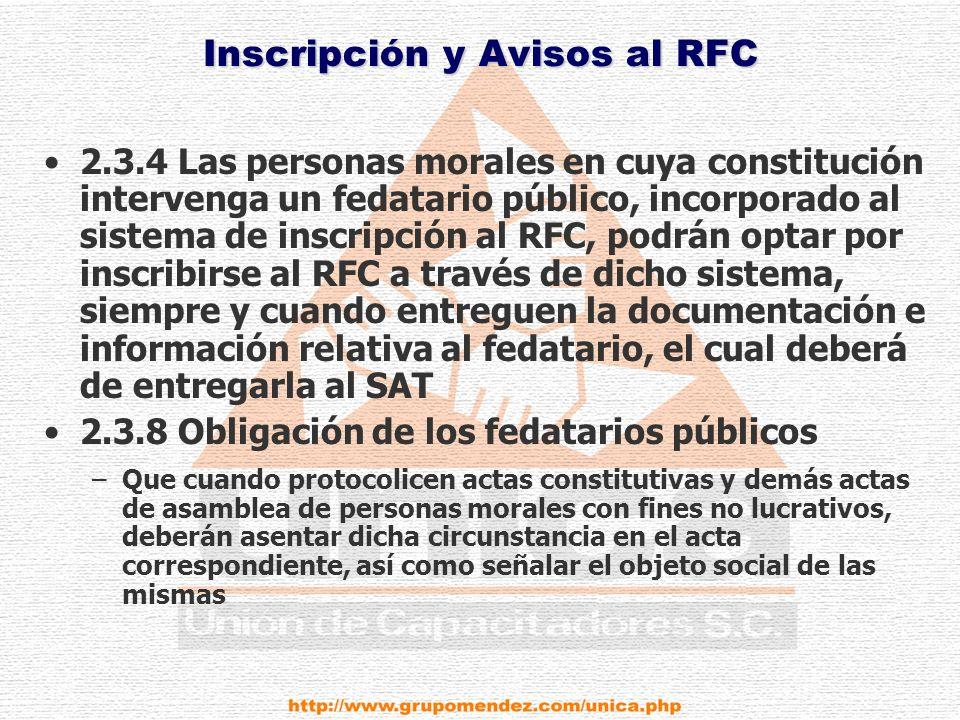 Inscripción y Avisos al RFC 2.3.4 Las personas morales en cuya constitución intervenga un fedatario público, incorporado al sistema de inscripción al RFC, podrán optar por inscribirse al RFC a través de dicho sistema, siempre y cuando entreguen la documentación e información relativa al fedatario, el cual deberá de entregarla al SAT 2.3.8 Obligación de los fedatarios públicos –Que cuando protocolicen actas constitutivas y demás actas de asamblea de personas morales con fines no lucrativos, deberán asentar dicha circunstancia en el acta correspondiente, así como señalar el objeto social de las mismas