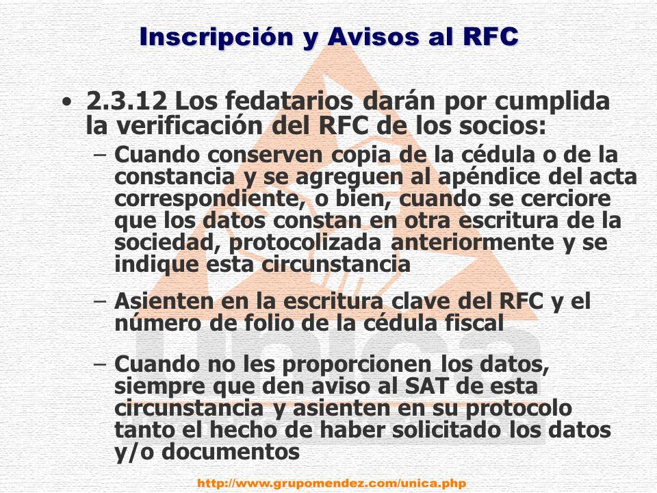 Inscripción y Avisos al RFC 2.3.12 Los fedatarios darán por cumplida la verificación del RFC de los socios: –Cuando conserven copia de la cédula o de la constancia y se agreguen al apéndice del acta correspondiente, o bien, cuando se cerciore que los datos constan en otra escritura de la sociedad, protocolizada anteriormente y se indique esta circunstancia –Asienten en la escritura clave del RFC y el número de folio de la cédula fiscal –Cuando no les proporcionen los datos, siempre que den aviso al SAT de esta circunstancia y asienten en su protocolo tanto el hecho de haber solicitado los datos y/o documentos