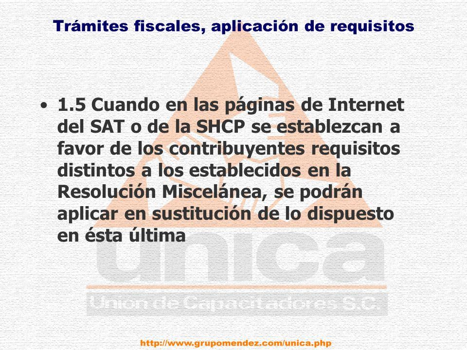 Trámites fiscales, aplicación de requisitos 1.5 Cuando en las páginas de Internet del SAT o de la SHCP se establezcan a favor de los contribuyentes requisitos distintos a los establecidos en la Resolución Miscelánea, se podrán aplicar en sustitución de lo dispuesto en ésta última