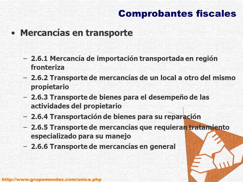 Comprobantes fiscales Mercancías en transporte –2.6.1 Mercancía de importación transportada en región fronteriza –2.6.2 Transporte de mercancías de un local a otro del mismo propietario –2.6.3 Transporte de bienes para el desempeño de las actividades del propietario –2.6.4 Transportación de bienes para su reparación –2.6.5 Transporte de mercancías que requieran tratamiento especializado para su manejo –2.6.6 Transporte de mercancías en general