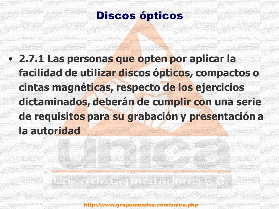 Discos ópticos 2.7.1 Las personas que opten por aplicar la facilidad de utilizar discos ópticos, compactos o cintas magnéticas, respecto de los ejercicios dictaminados, deberán de cumplir con una serie de requisitos para su grabación y presentación a la autoridad