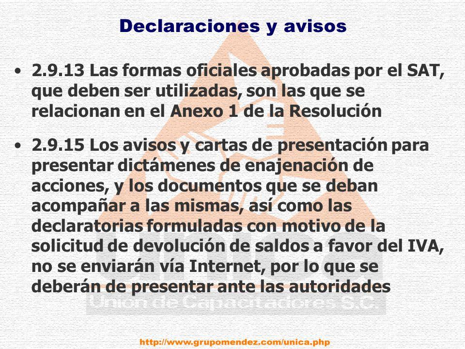 Declaraciones y avisos 2.9.13 Las formas oficiales aprobadas por el SAT, que deben ser utilizadas, son las que se relacionan en el Anexo 1 de la Resolución 2.9.15 Los avisos y cartas de presentación para presentar dictámenes de enajenación de acciones, y los documentos que se deban acompañar a las mismas, así como las declaratorias formuladas con motivo de la solicitud de devolución de saldos a favor del IVA, no se enviarán vía Internet, por lo que se deberán de presentar ante las autoridades