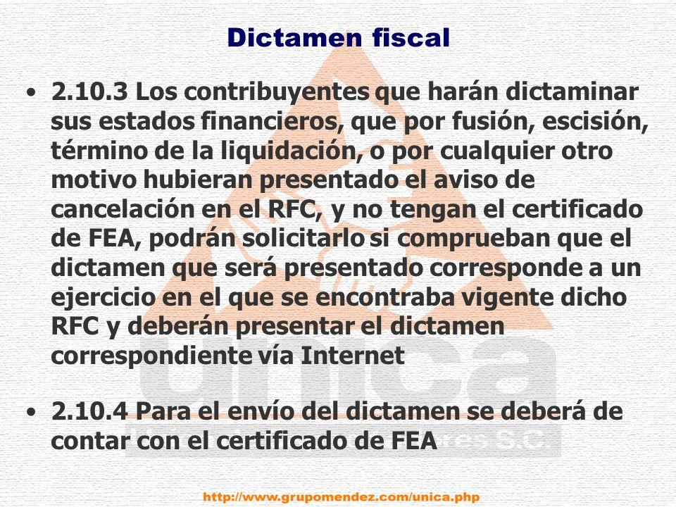 Dictamen fiscal 2.10.3 Los contribuyentes que harán dictaminar sus estados financieros, que por fusión, escisión, término de la liquidación, o por cualquier otro motivo hubieran presentado el aviso de cancelación en el RFC, y no tengan el certificado de FEA, podrán solicitarlo si comprueban que el dictamen que será presentado corresponde a un ejercicio en el que se encontraba vigente dicho RFC y deberán presentar el dictamen correspondiente vía Internet 2.10.4 Para el envío del dictamen se deberá de contar con el certificado de FEA