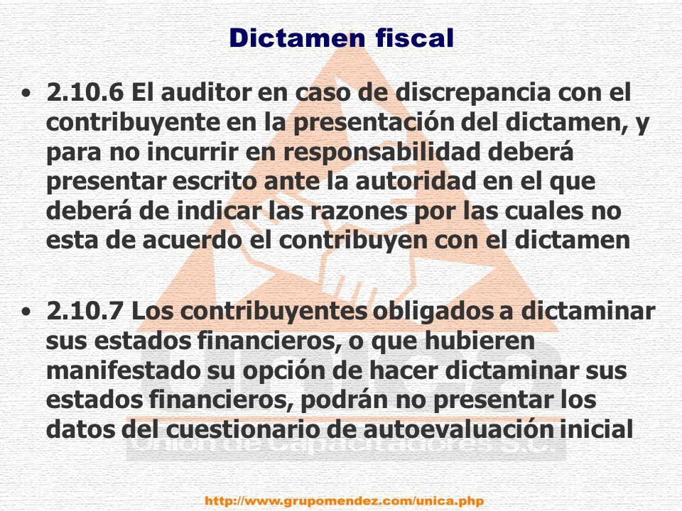 Dictamen fiscal 2.10.6 El auditor en caso de discrepancia con el contribuyente en la presentación del dictamen, y para no incurrir en responsabilidad deberá presentar escrito ante la autoridad en el que deberá de indicar las razones por las cuales no esta de acuerdo el contribuyen con el dictamen 2.10.7 Los contribuyentes obligados a dictaminar sus estados financieros, o que hubieren manifestado su opción de hacer dictaminar sus estados financieros, podrán no presentar los datos del cuestionario de autoevaluación inicial