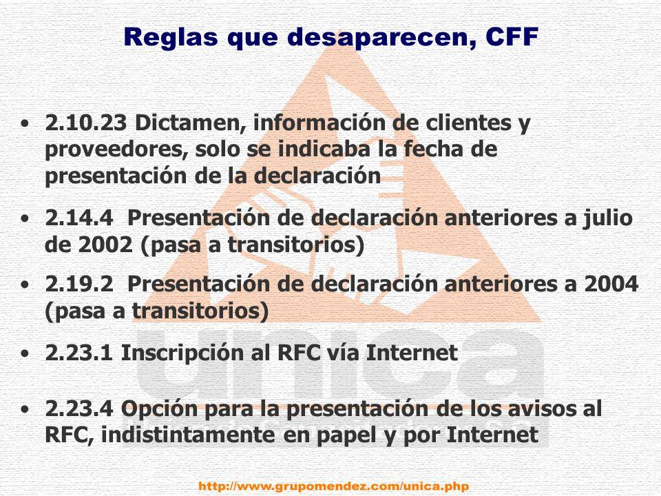 Reglas que desaparecen, CFF 2.10.23 Dictamen, información de clientes y proveedores, solo se indicaba la fecha de presentación de la declaración 2.14.4 Presentación de declaración anteriores a julio de 2002 (pasa a transitorios) 2.19.2 Presentación de declaración anteriores a 2004 (pasa a transitorios) 2.23.1 Inscripción al RFC vía Internet 2.23.4 Opción para la presentación de los avisos al RFC, indistintamente en papel y por Internet