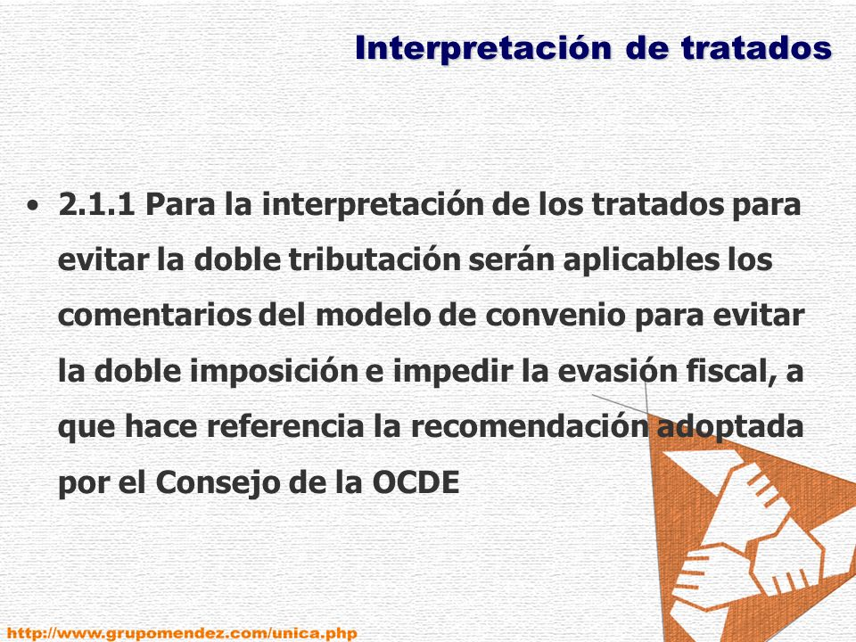 Interpretación de tratados 2.1.1 Para la interpretación de los tratados para evitar la doble tributación serán aplicables los comentarios del modelo de convenio para evitar la doble imposición e impedir la evasión fiscal, a que hace referencia la recomendación adoptada por el Consejo de la OCDE