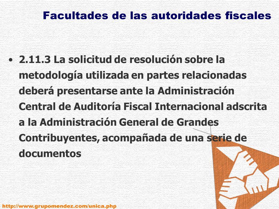 Facultades de las autoridades fiscales 2.11.3 La solicitud de resolución sobre la metodología utilizada en partes relacionadas deberá presentarse ante la Administración Central de Auditoría Fiscal Internacional adscrita a la Administración General de Grandes Contribuyentes, acompañada de una serie de documentos